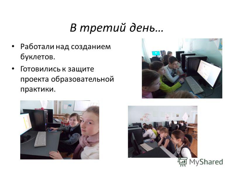 В третий день… Работали над созданием буклетов. Готовились к защите проекта образовательной практики.