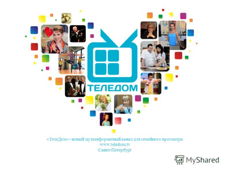 «ТелеДом» - новый мультиформатный канал для семейного просмотра www.teledom.tv Санкт-Петербург