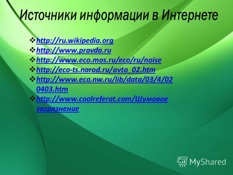 http://ru.wikipedia.org http://www.pravda.ru http://www.eco.mos.ru/eco/ru/noise http://eco-ts.narod.ru/avto_02.htm http://www.eco.nw.ru/lib/data/03/4/02 0403.htm http://www.eco.nw.ru/lib/data/03/4/02 0403.htm http://www.coolreferat.com/Шумовое загряз