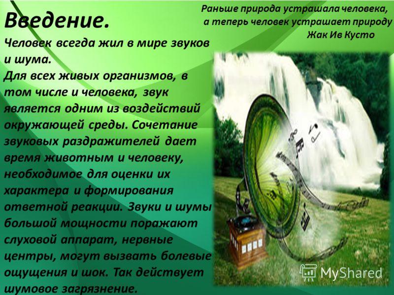 Введение. Человек всегда жил в мире звуков и шума. Для всех живых организмов, в том числе и человека, звук является одним из воздействий окружающей среды. Сочетание звуковых раздражителей дает время животным и человеку, необходимое для оценки их хара