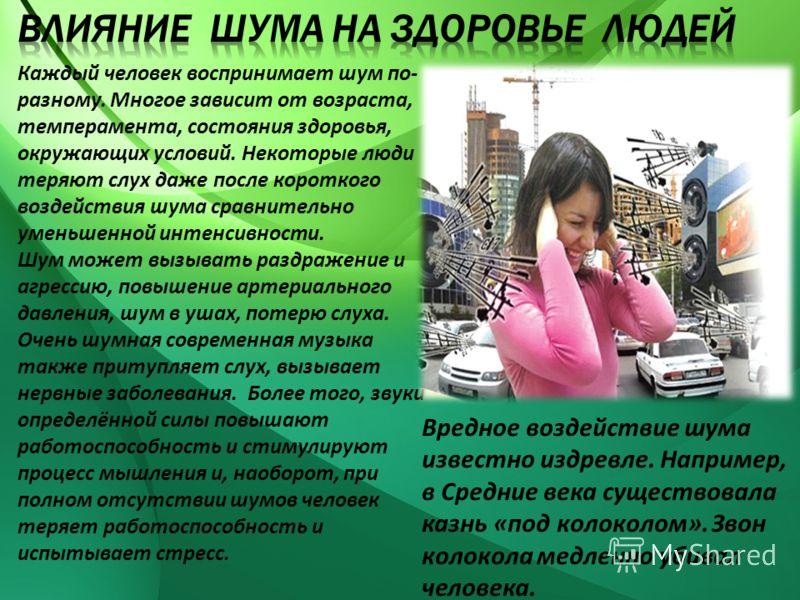 Каждый человек воспринимает шум по- разному. Многое зависит от возраста, темперамента, состояния здоровья, окружающих условий. Некоторые люди теряют слух даже после короткого воздействия шума сравнительно уменьшенной интенсивности. Шум может вызывать