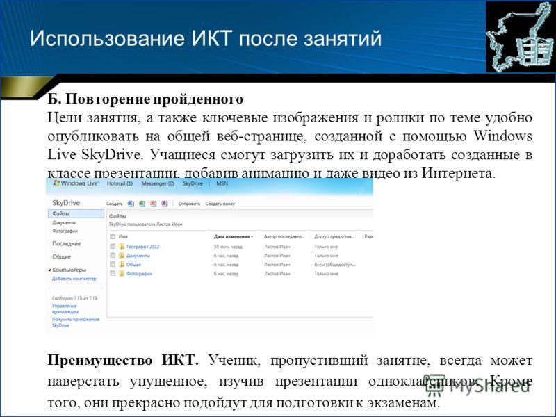 Использование ИКТ после занятий Б. Повторение пройденного Цели занятия, а также ключевые изображения и ролики по теме удобно опубликовать на общей веб-странице, созданной с помощью Windows Live SkyDrive. Учащиеся смогут загрузить их и доработать созд