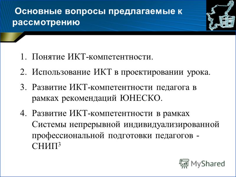 Основные вопросы предлагаемые к рассмотрению 1.Понятие ИКТ-компетентности. 2.Использование ИКТ в проектировании урока. 3.Развитие ИКТ-компетентности педагога в рамках рекомендаций ЮНЕСКО. 4.Развитие ИКТ-компетентности в рамках Системы непрерывной инд