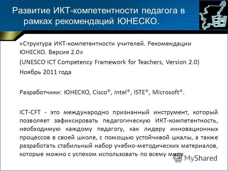 Развитие ИКТ-компетентности педагога в рамках рекомендаций ЮНЕСКО. «Структура ИКТ-компетентности учителей. Рекомендации ЮНЕСКО. Версия 2.0» (UNESCO ICT Competency Framework for Teachers, Version 2.0) Ноябрь 2011 года Разработчики: ЮНЕСКО, Cisco®, Int