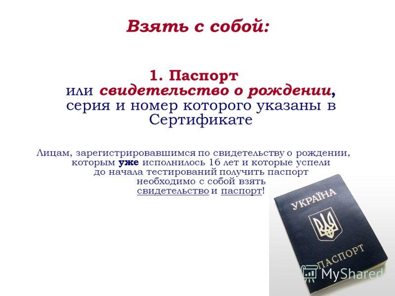 Взять с собой: 1. Паспорт или свидетельство о рождении, серия и номер которого указаны в Сертификате Лицам, зарегистрировавшимся по свидетельству о рождении, которым уже исполнилось 16 лет и которые успели до начала тестирований получить паспорт необ