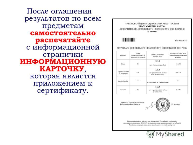 После оглашения результатов по всем предметам самостоятельно распечатайте с информационной странички ИНФОРМАЦИОННУЮ КАРТОЧКУ, которая является приложением к сертификату.