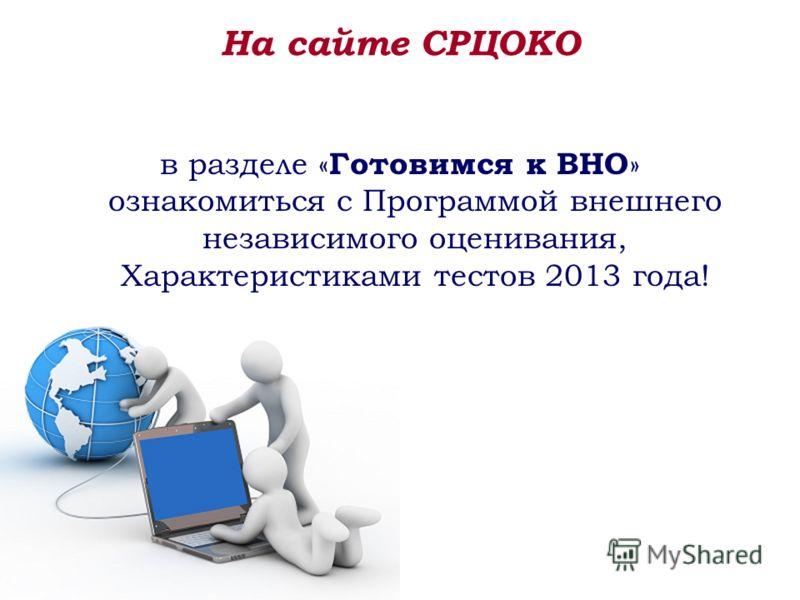 На сайте СРЦОКО в разделе « Готовимся к ВНО » ознакомиться с Программой внешнего независимого оценивания, Характеристиками тестов 2013 года!