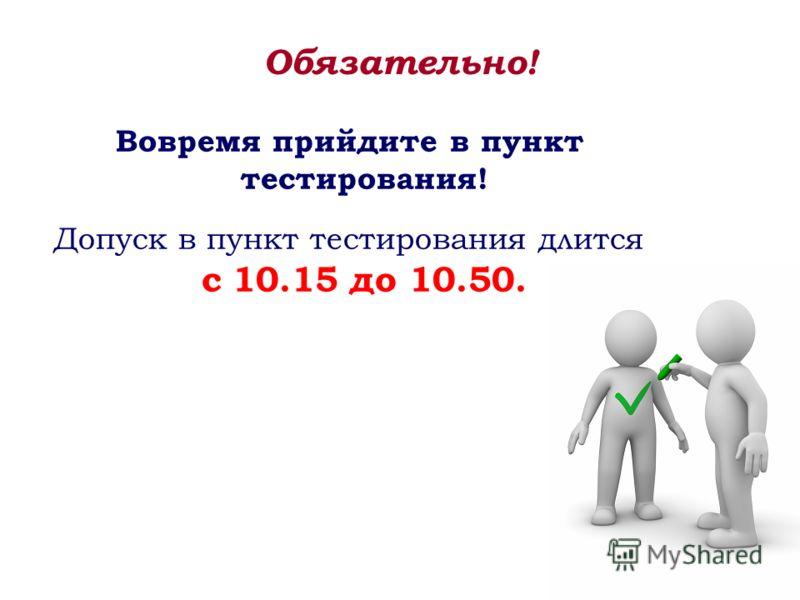 Вовремя прийдите в пункт тестирования! Допуск в пункт тестирования длится с 10.15 до 10.50. Обязательно!