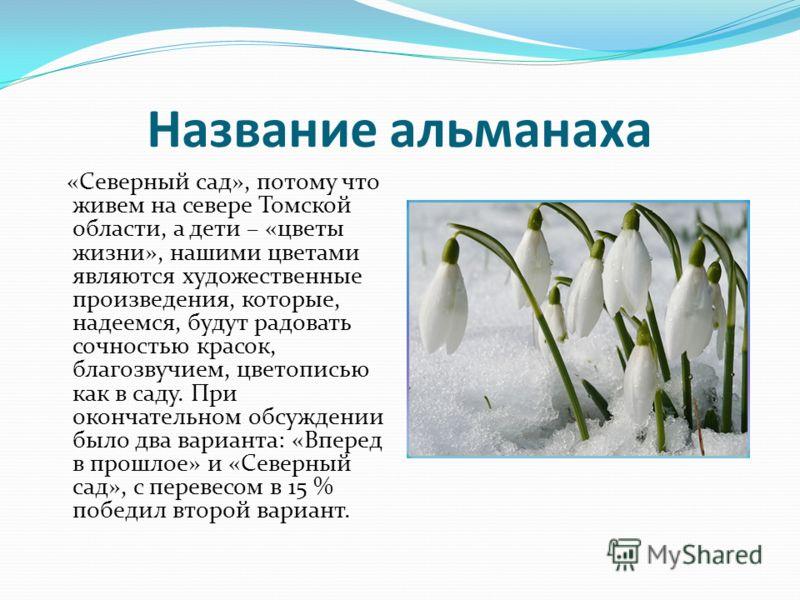 Название альманаха «Северный сад», потому что живем на севере Томской области, а дети – «цветы жизни», нашими цветами являются художественные произведения, которые, надеемся, будут радовать сочностью красок, благозвучием, цветописью как в саду. При о