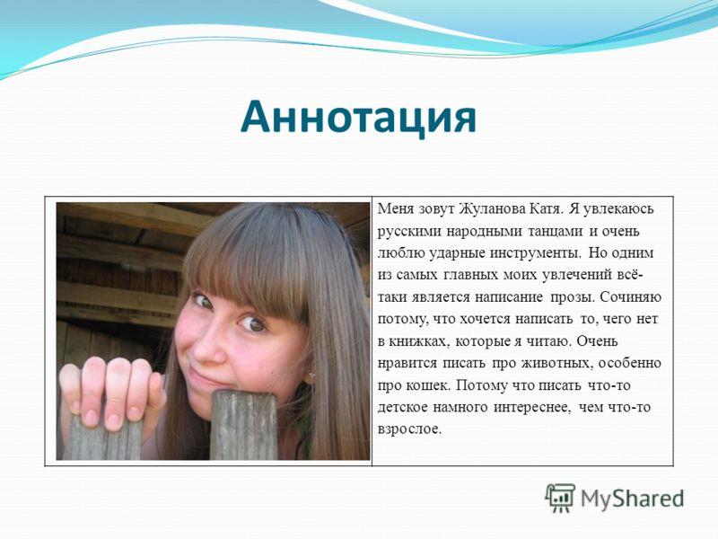 Аннотация Меня зовут Жуланова Катя. Я увлекаюсь русскими народными танцами и очень люблю ударные инструменты. Но одним из самых главных моих увлечений всё- таки является написание прозы. Сочиняю потому, что хочется написать то, чего нет в книжках, ко