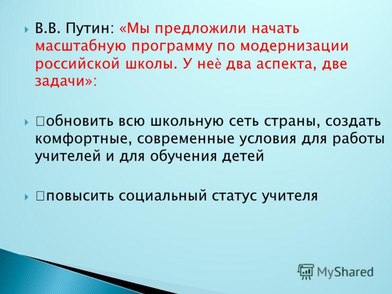 В.В. Путин: «Мы предложили начать масштабную программу по модернизации российской школы. У не два аспекта, две задачи»: обновить всю школьную сеть страны, создать комфортные, современные условия для работы учителей и для обучения детей повысить социа