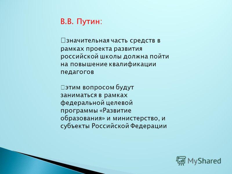 В.В. Путин: значительная часть средств в рамках проекта развития российской школы должна пойти на повышение квалификации педагогов этим вопросом будут заниматься в рамках федеральной целевой программы «Развитие образования» и министерство, и субъекты