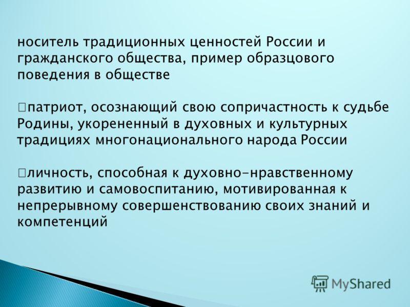 носитель традиционных ценностей России и гражданского общества, пример образцового поведения в обществе патриот, осознающий свою сопричастность к судьбе Родины, укорененный в духовных и культурных традициях многонационального народа России личность,