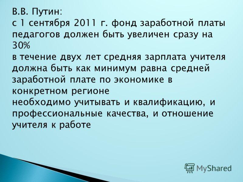 В.В. Путин: с 1 сентября 2011 г. фонд заработной платы педагогов должен быть увеличен сразу на 30% в течение двух лет средняя зарплата учителя должна быть как минимум равна средней заработной плате по экономике в конкретном регионе необходимо учитыва