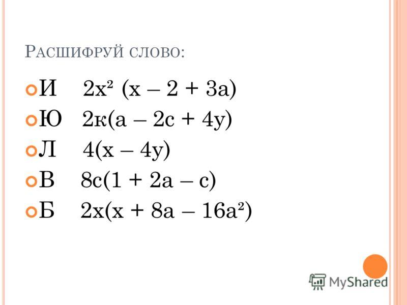 Р АСШИФРУЙ СЛОВО : И 2х² (х – 2 + 3а) Ю 2к(а – 2с + 4у) Л 4(х – 4у) В 8с(1 + 2а – с) Б 2х(х + 8а – 16а²)