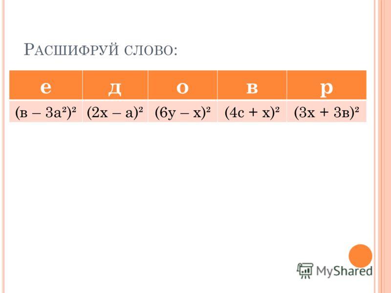 Р АСШИФРУЙ СЛОВО : едовр (в – 3а²)²(2х – а)²(6у – х)²(4с + х)²(3х + 3в)²