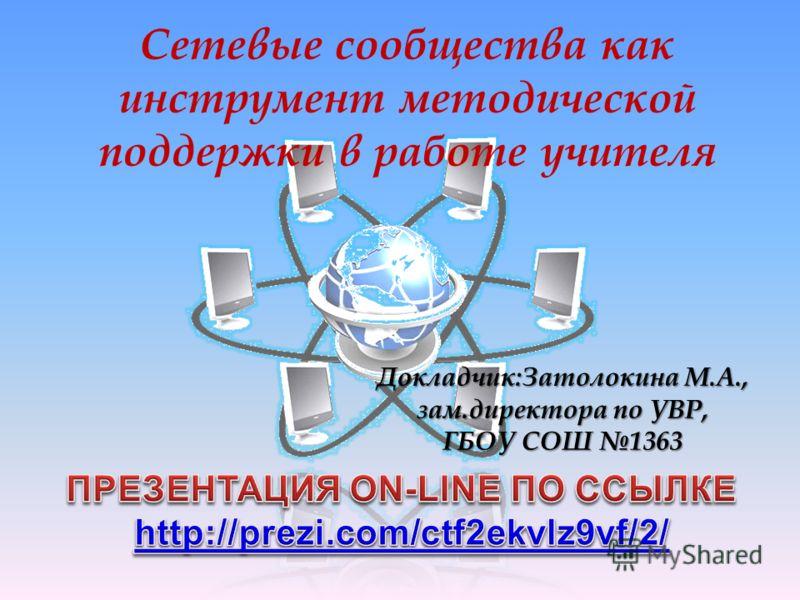 Сетевые сообщества как инструмент методической поддержки в работе учителя Докладчик:Затолокина М.А., зам.директора по УВР, ГБОУ СОШ 1363