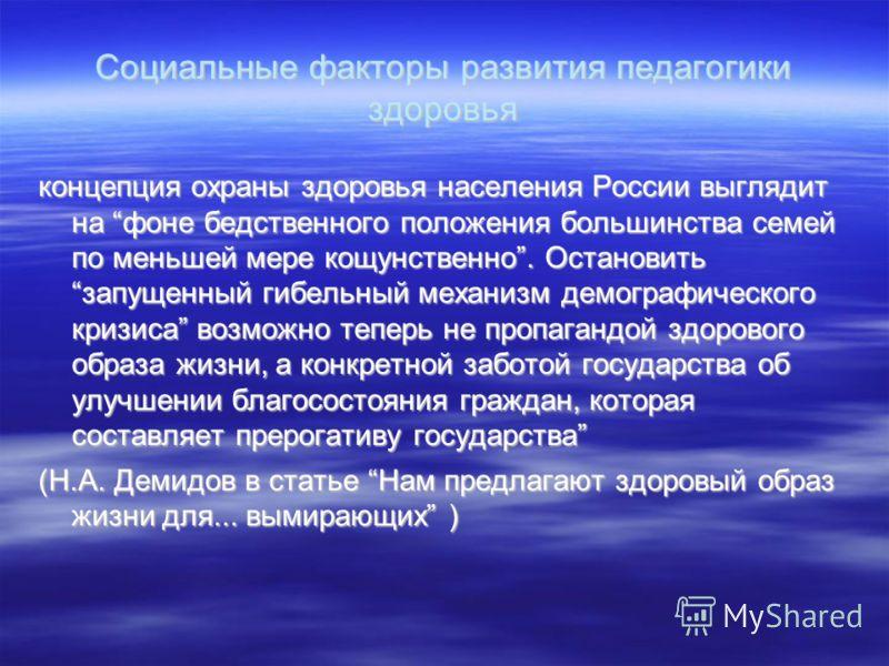 Социальные факторы развития педагогики здоровья концепция охраны здоровья населения России выглядит на фоне бедственного положения большинства семей по меньшей мере кощунственно. Остановить запущенный гибельный механизм демографического кризиса возмо