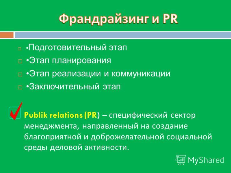 Подготовительный этап Этап планирования Этап реализации и коммуникации Заключительный этап Publik relations (PR) – специфический сектор менеджмента, направленный на создание благоприятной и доброжелательной социальной среды деловой активности.