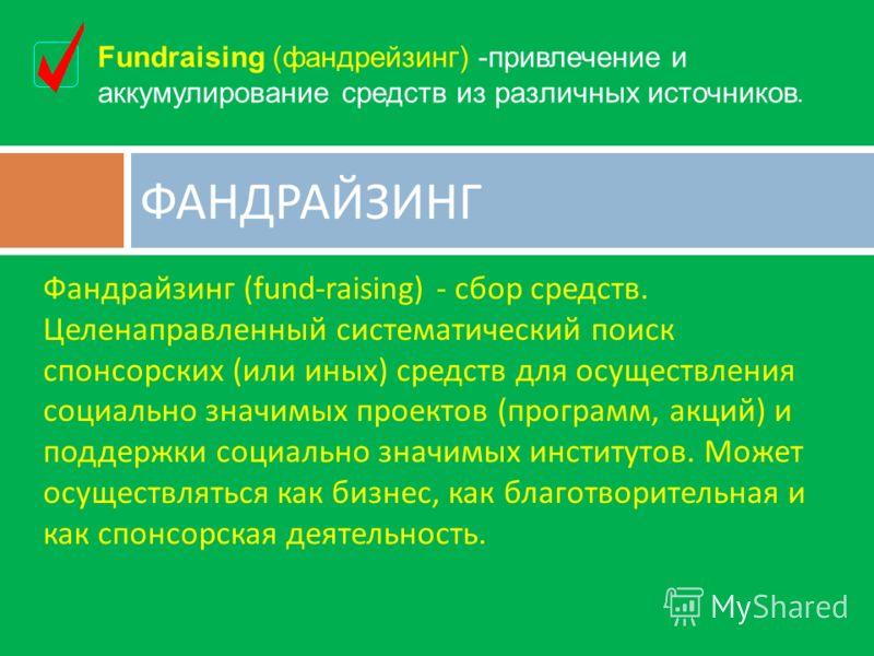 Фандрайзинг (fund-raising) - сбор средств. Целенаправленный систематический поиск спонсорских ( или иных ) средств для осуществления социально значимых проектов ( программ, акций ) и поддержки социально значимых институтов. Может осуществляться как б