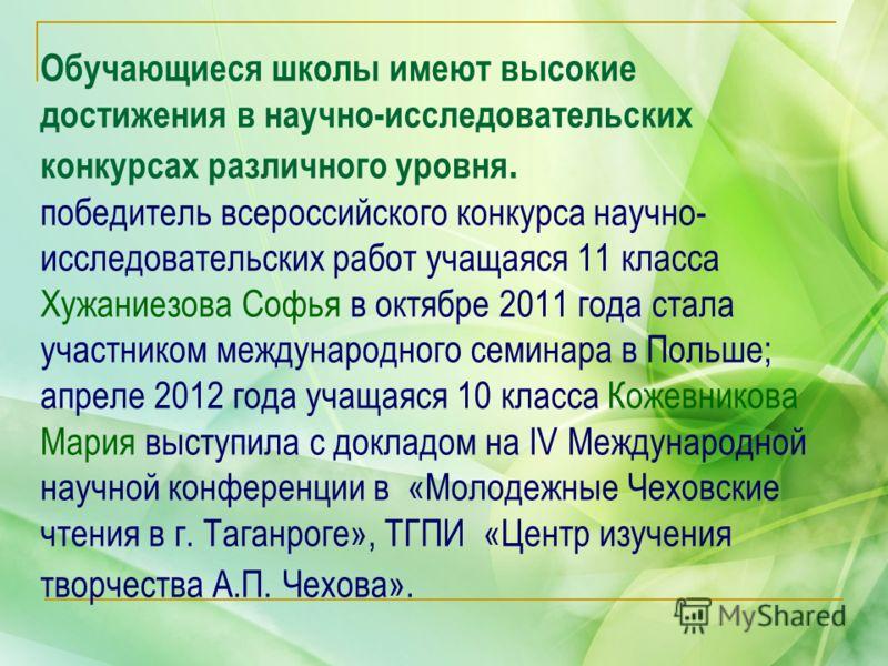 Обучающиеся школы имеют высокие достижения в научно-исследовательских конкурсах различного уровня. победитель всероссийского конкурса научно- исследовательских работ учащаяся 11 класса Хужаниезова Софья в октябре 2011 года стала участником международ