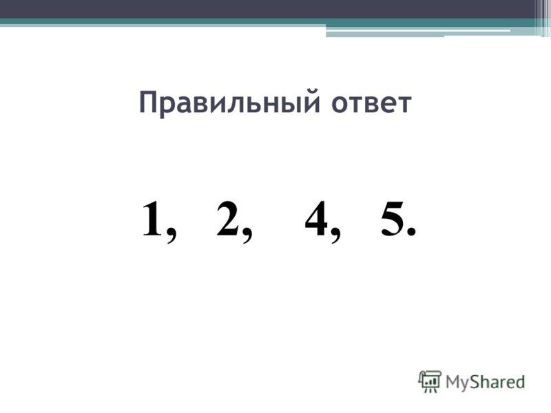 Правильный ответ 1, 2, 4, 5.