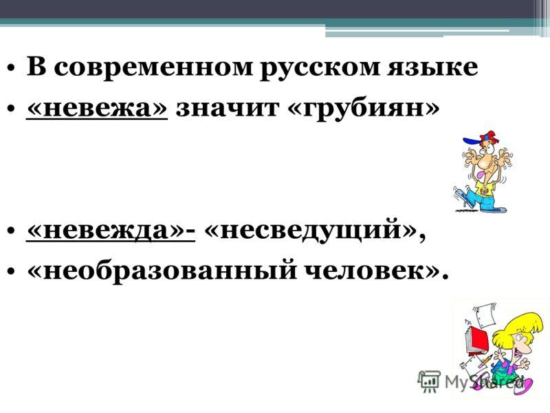 В современном русском языке «невежа» значит «грубиян» «невежда»- «несведущий», «необразованный человек».