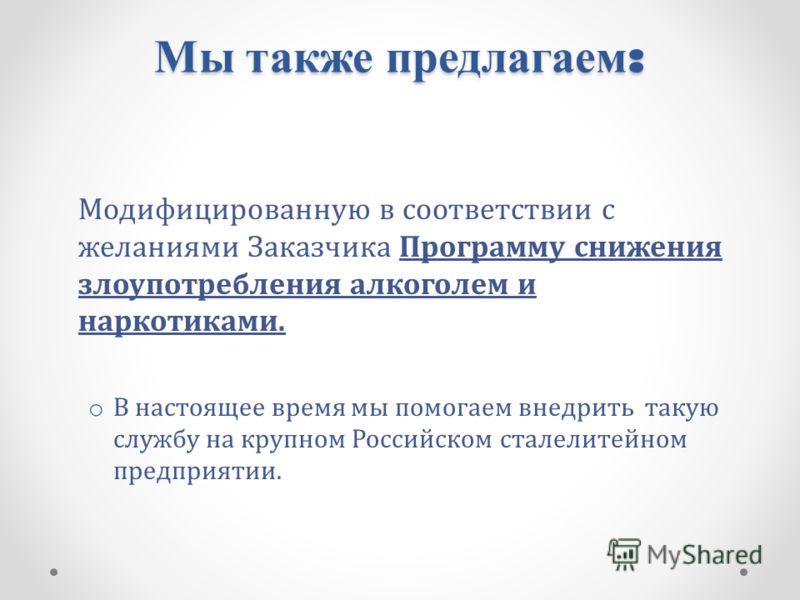 Мы также предлагаем : Модифицированную в соответствии с желаниями Заказчика Программу снижения злоупотребления алкоголем и наркотиками. o В настоящее время мы помогаем внедрить такую службу на крупном Российском сталелитейном предприятии.