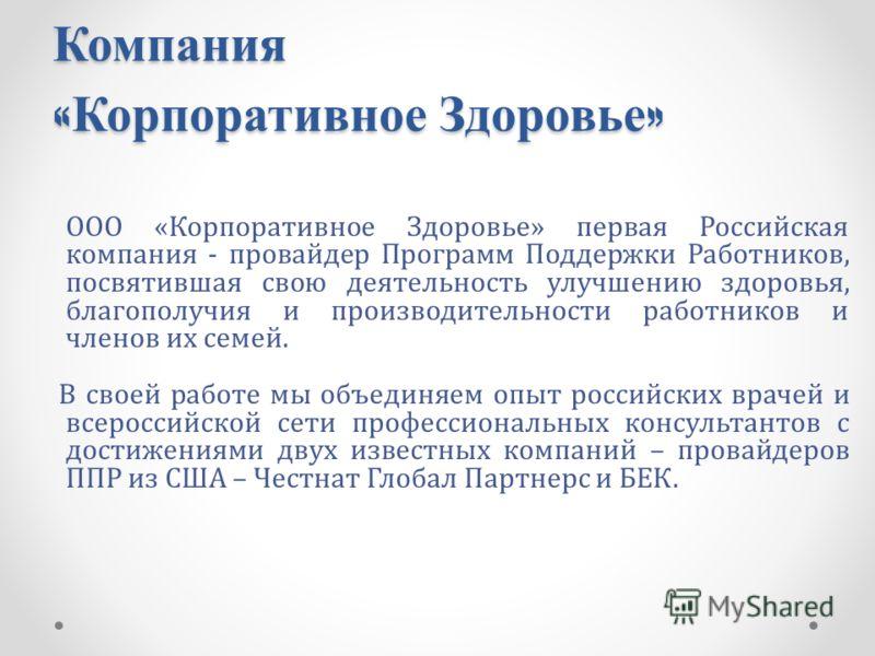 Компания « Корпоративное Здоровье » ООО «Корпоративное Здоровье» первая Российская компания - провайдер Программ Поддержки Работников, посвятившая свою деятельность улучшению здоровья, благополучия и производительности работников и членов их семей. В