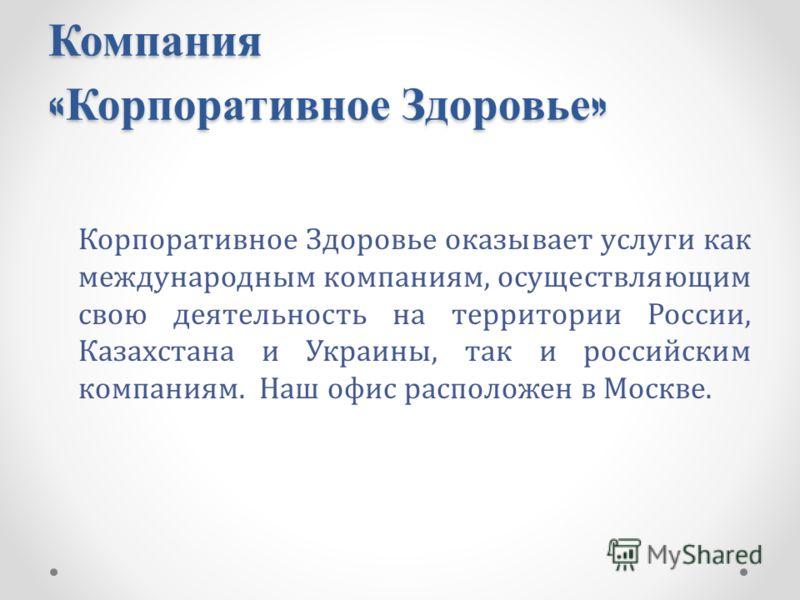 Компания « Корпоративное Здоровье » Корпоративное Здоровье оказывает услуги как международным компаниям, осуществляющим свою деятельность на территории России, Казахстана и Украины, так и российским компаниям. Наш офис расположен в Москве.