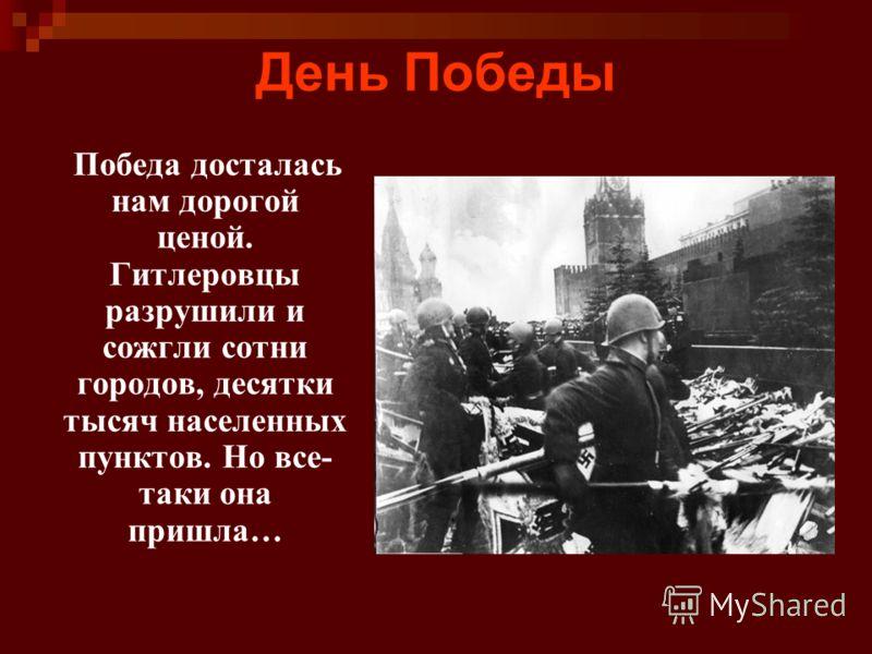 День Победы Победа досталась нам дорогой ценой. Гитлеровцы разрушили и сожгли сотни городов, десятки тысяч населенных пунктов. Но все- таки она пришла…