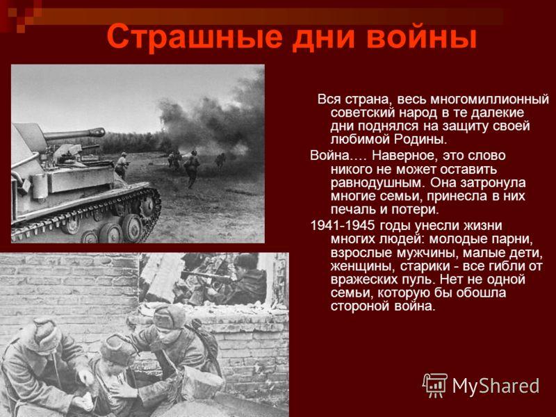 Страшные дни войны Вся страна, весь многомиллионный советский народ в те далекие дни поднялся на защиту своей любимой Родины. Война…. Наверное, это слово никого не может оставить равнодушным. Она затронула многие семьи, принесла в них печаль и потери