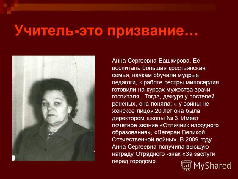 Учитель-это призвание… Анна Сергеевна Башкирова. Ее воспитала большая крестьянская семья, наукам обучали мудрые педагоги, к работе сестры милосердия готовили на курсах мужества врачи госпиталя. Тогда, дежуря у постелей раненых, она поняла: « у войны