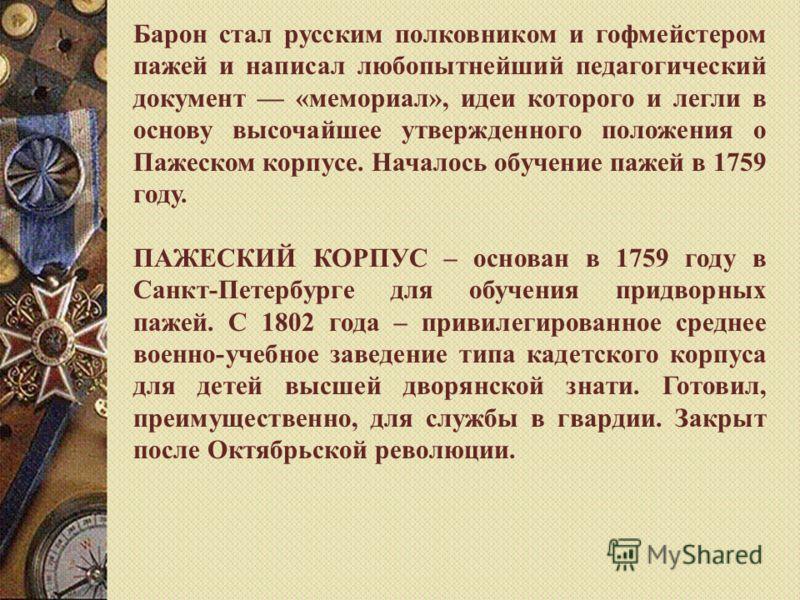 Барон стал русским полковником и гофмейстером пажей и написал любопытнейший педагогический документ «мемориал», идеи которого и легли в основу высочайшeе утвержденного положения о Пажеском корпусе. Началось обучение пажей в 1759 году. ПАЖЕСКИЙ КОРПУС