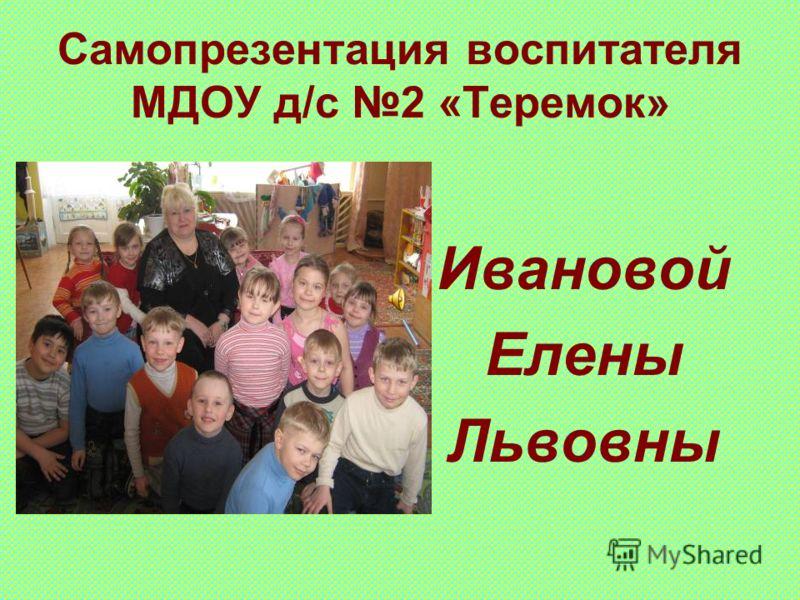 Самопрезентация воспитателя МДОУ д/с 2 «Теремок» Ивановой Елены Львовны