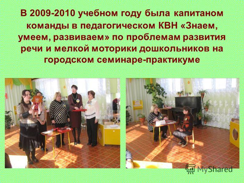 В 2009-2010 учебном году была капитаном команды в педагогическом КВН «Знаем, умеем, развиваем» по проблемам развития речи и мелкой моторики дошкольников на городском семинаре-практикуме