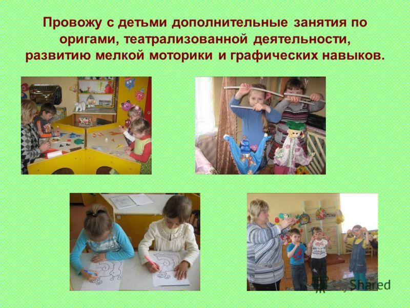 Провожу с детьми дополнительные занятия по оригами, театрализованной деятельности, развитию мелкой моторики и графических навыков.