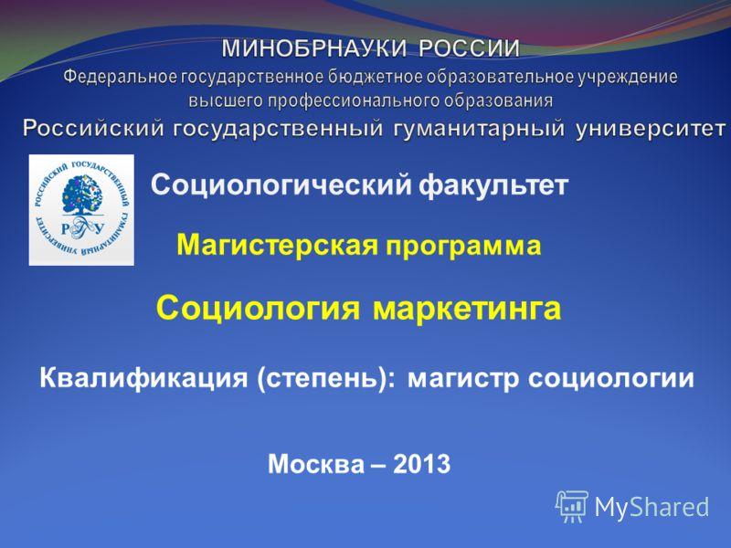Социологический факультет Магистерская программа Социология маркетинга Квалификация (степень): магистр социологии Москва – 2013