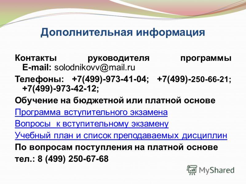 Дополнительная информация Контакты руководителя программы E-mail: solodnikovv@mail.ru Телефоны: +7(499)-973-41-04; +7(499)- 250-66-21; +7(499)-973-42-12; Обучение на бюджетной или платной основе Программа вступительного экзамена Вопросы к вступительн