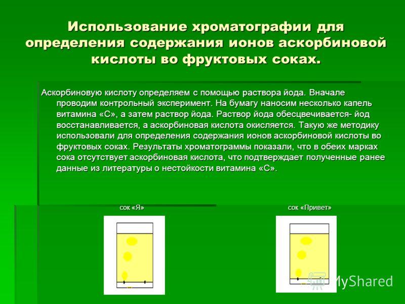 Использование хроматографии для определения содержания ионов аскорбиновой кислоты во фруктовых соках. Аскорбиновую кислоту определяем с помощью раствора йода. Вначале проводим контрольный эксперимент. На бумагу наносим несколько капель витамина «С»,