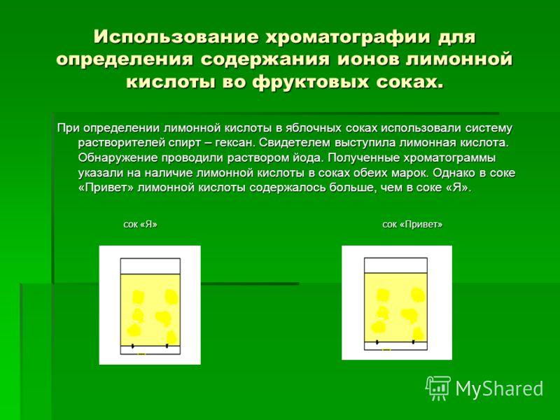Использование хроматографии для определения содержания ионов лимонной кислоты во фруктовых соках. При определении лимонной кислоты в яблочных соках использовали систему растворителей спирт – гексан. Свидетелем выступила лимонная кислота. Обнаружение