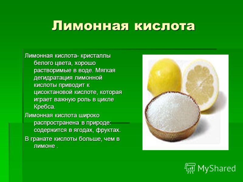 Лимонная кислота Лимонная кислота- кристаллы белого цвета, хорошо растворимые в воде. Мягкая дегидратация лимонной кислоты приводит к цисоктановой кислоте, которая играет важную роль в цикле Кребса. Лимонная кислота широко распространена в природе: с