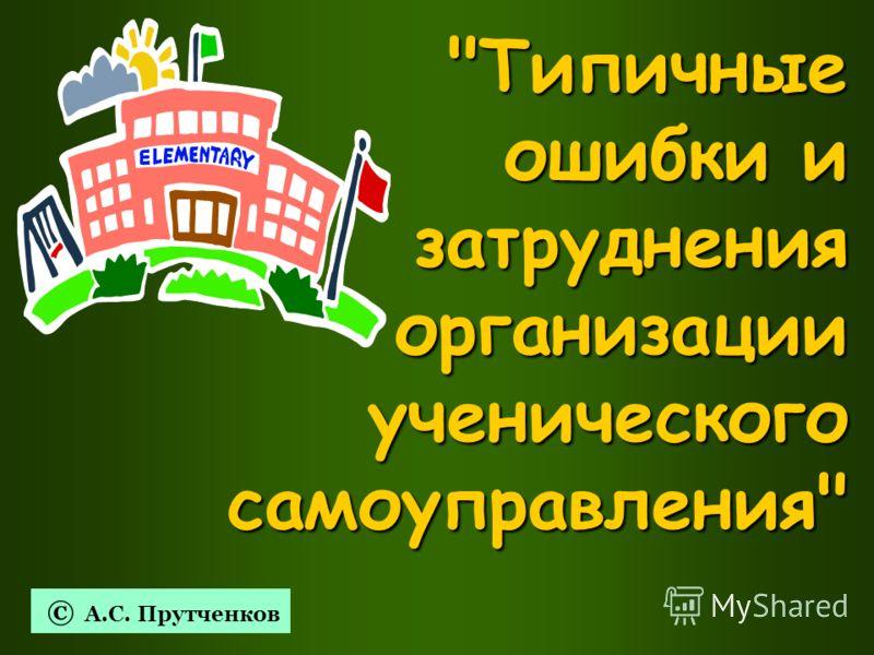 Типичные ошибки и затруднения организации ученического самоуправления © А.С. Прутченков