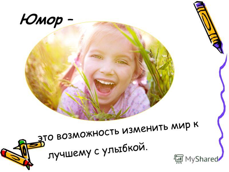 Юмор – это возможность изменить мир к лучшему с улыбкой.