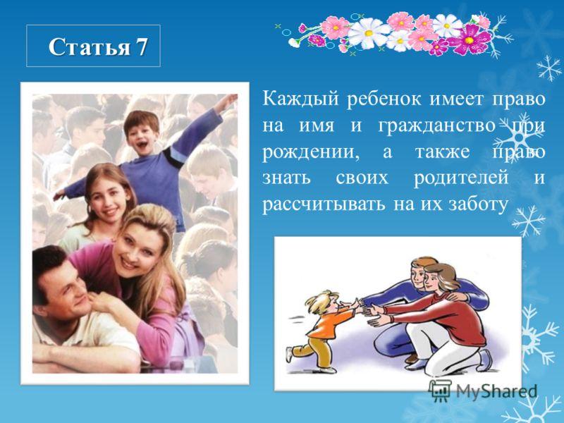 Каждый ребенок имеет право на имя и гражданство при рождении, а также право знать своих родителей и рассчитывать на их заботу Статья 7