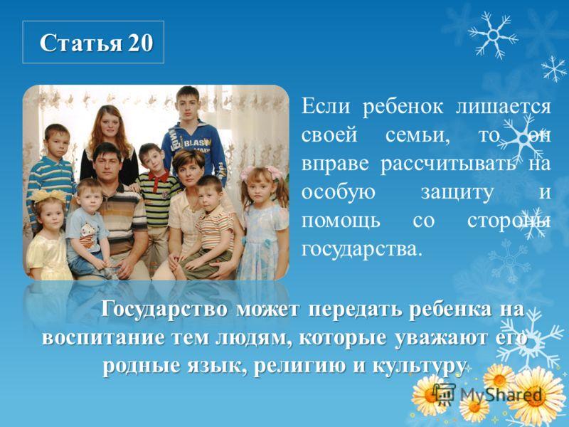 Статья 20 Если ребенок лишается своей семьи, то он вправе рассчитывать на особую защиту и помощь со стороны государства. Государство может передать ребенка на воспитание тем людям, которые уважают его родные язык, религию и культуру