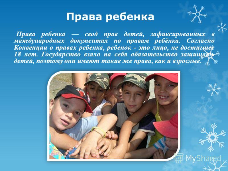 Права ребенка Права ребенка свод прав детей, зафиксированных в международных документах по правам ребёнка. Согласно Конвенции о правах ребенка, ребенок - это лицо, не достигшее 18 лет. Государство взяло на себя обязательство защищать детей, поэтому о
