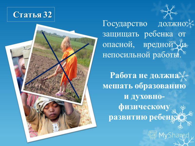 Статья 32 Государство должно защищать ребенка от опасной, вредной и непосильной работы. Работа не должна мешать образованию и духовно- физическому развитию ребенка