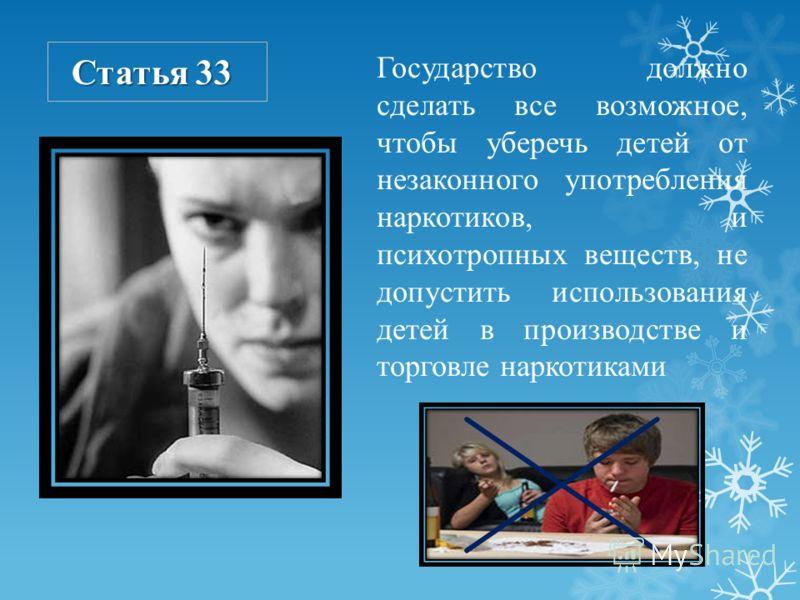 Статья 33 Государство должно сделать все возможное, чтобы уберечь детей от незаконного употребления наркотиков, и психотропных веществ, не допустить использования детей в производстве и торговле наркотиками