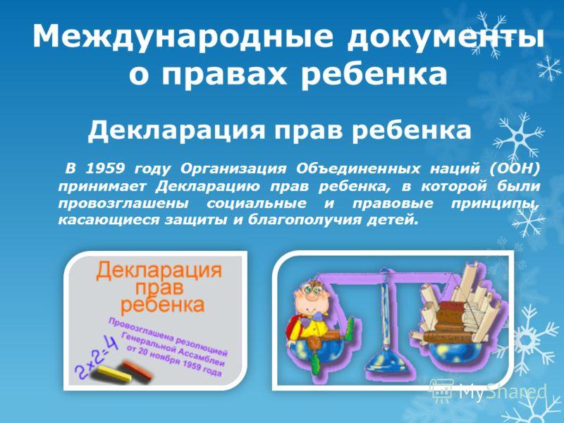 Декларация прав ребенка В 1959 году Организация Объединенных наций (ООН) принимает Декларацию прав ребенка, в которой были провозглашены социальные и правовые принципы, касающиеся защиты и благополучия детей. Международные документы о правах ребенка
